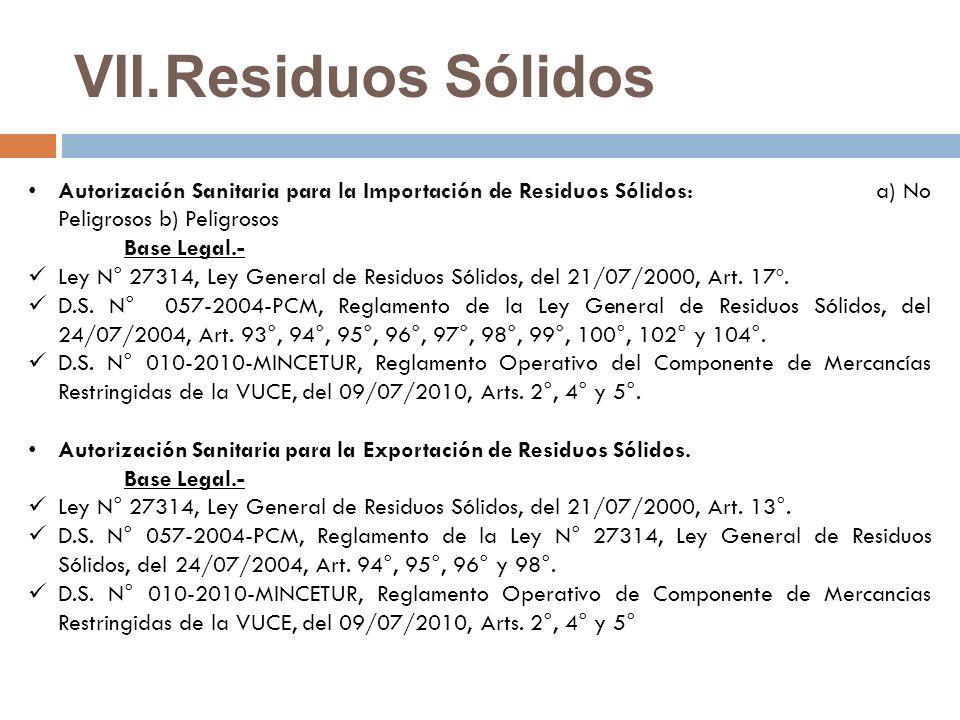 VII.Residuos Sólidos Autorización Sanitaria para la Importación de Residuos Sólidos: a) No Peligrosos b) Peligrosos Base Legal.- Ley N° 27314, Ley General de Residuos Sólidos, del 21/07/2000, Art.