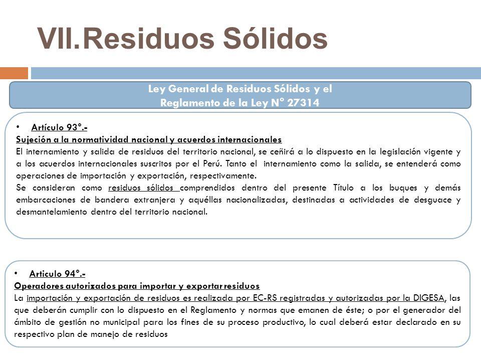 VII.Residuos Sólidos Artículo 93°.- Sujeción a la normatividad nacional y acuerdos internacionales El internamiento y salida de residuos del territorio nacional, se ceñirá a lo dispuesto en la legislación vigente y a los acuerdos internacionales suscritos por el Perú.