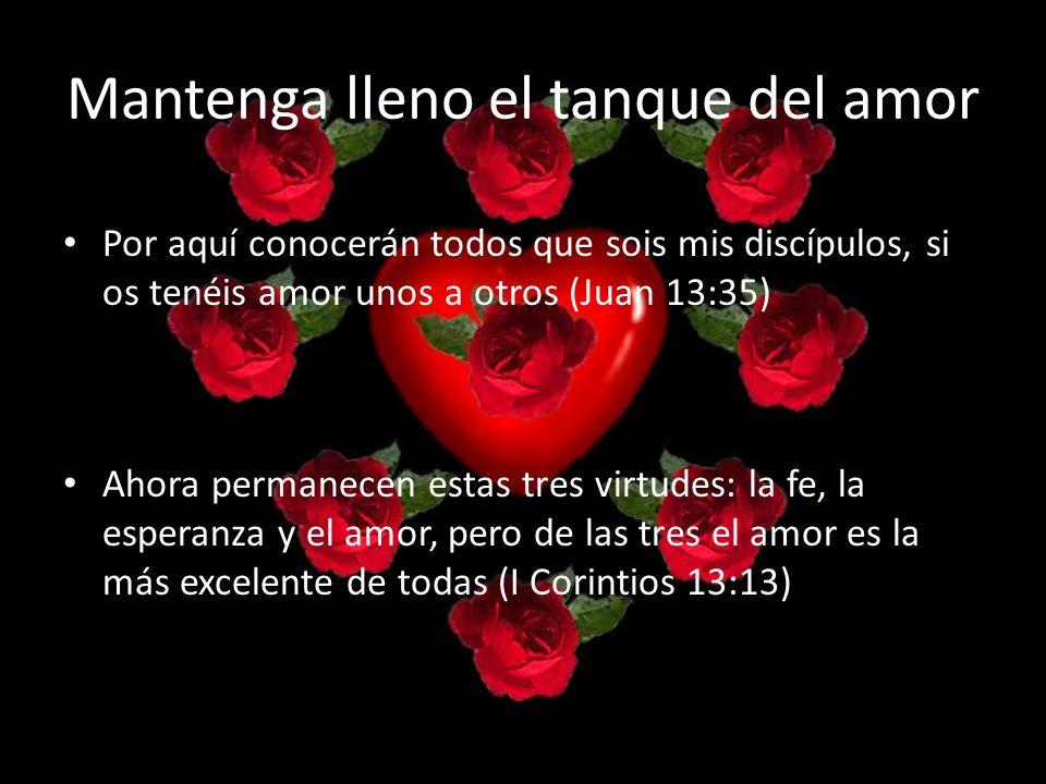 Mantenga lleno el tanque del amor Por aquí conocerán todos que sois mis discípulos, si os tenéis amor unos a otros (Juan 13:35) Ahora permanecen estas tres virtudes: la fe, la esperanza y el amor, pero de las tres el amor es la más excelente de todas (I Corintios 13:13)