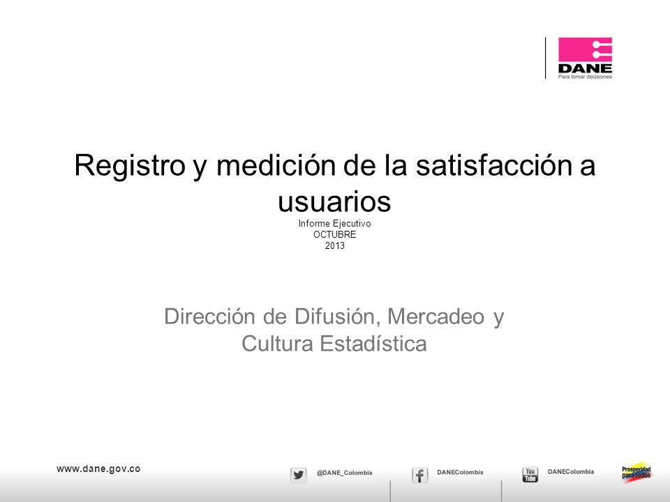 www.dane.gov.co Registro y medición de la satisfacción a usuarios Informe Ejecutivo OCTUBRE 2013 Dirección de Difusión, Mercadeo y Cultura Estadística