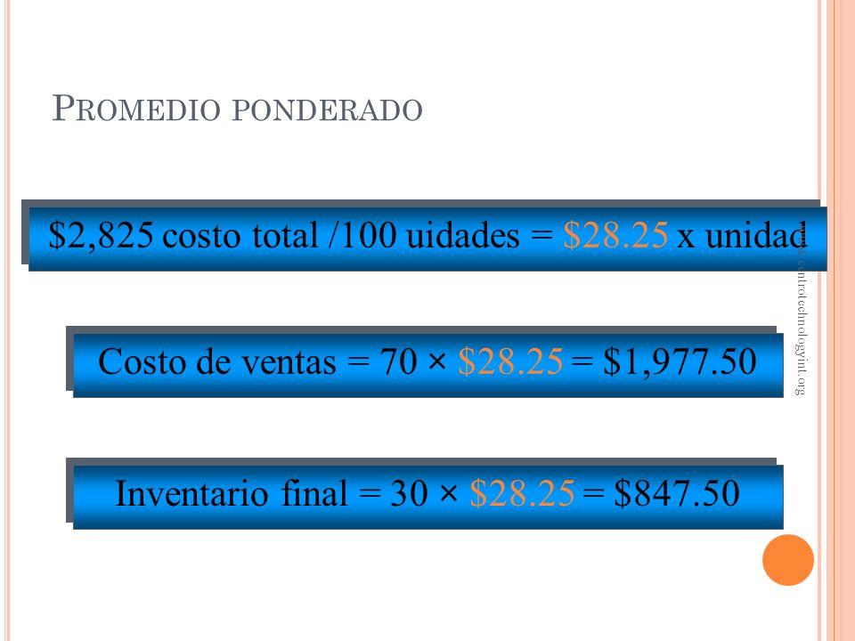 P ROMEDIO PONDERADO 25 U a $31 (oct.) 55 U a $30 (may.) 20 U a $20 (ene.) = $ 775 = 1,650 = 400 = $2,825 costo total 100 total unidades www.centrotech