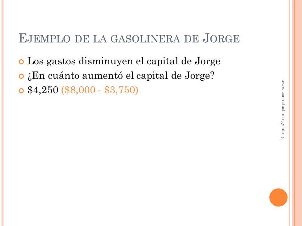 E JEMPLO DE LA GASOLINERA DE J ORGE Los ingresos aumentan el capital de Jorge El negocio pagó a mecánicos y vendedores $3,750 por el trabajo realizado