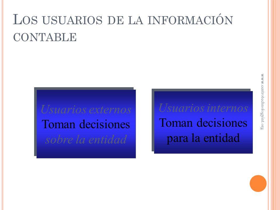 Usuarios externos Toman decisiones sobre la entidad Usuarios externos Toman decisiones sobre la entidad Usuarios internos Toman decisiones para la entidad Usuarios internos Toman decisiones para la entidad L OS USUARIOS DE LA INFORMACIÓN CONTABLE www.centrotechnologyint.org