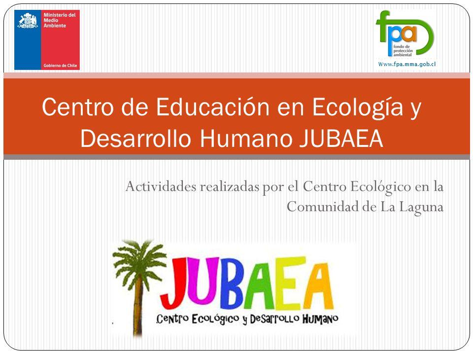 Actividades realizadas por el Centro Ecológico en la Comunidad de La Laguna Centro de Educación en Ecología y Desarrollo Humano JUBAEA Www.fpa.mma.gob.cl