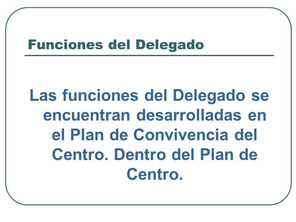 Funciones del Delegado Las funciones del Delegado se encuentran desarrolladas en el Plan de Convivencia del Centro. Dentro del Plan de Centro.