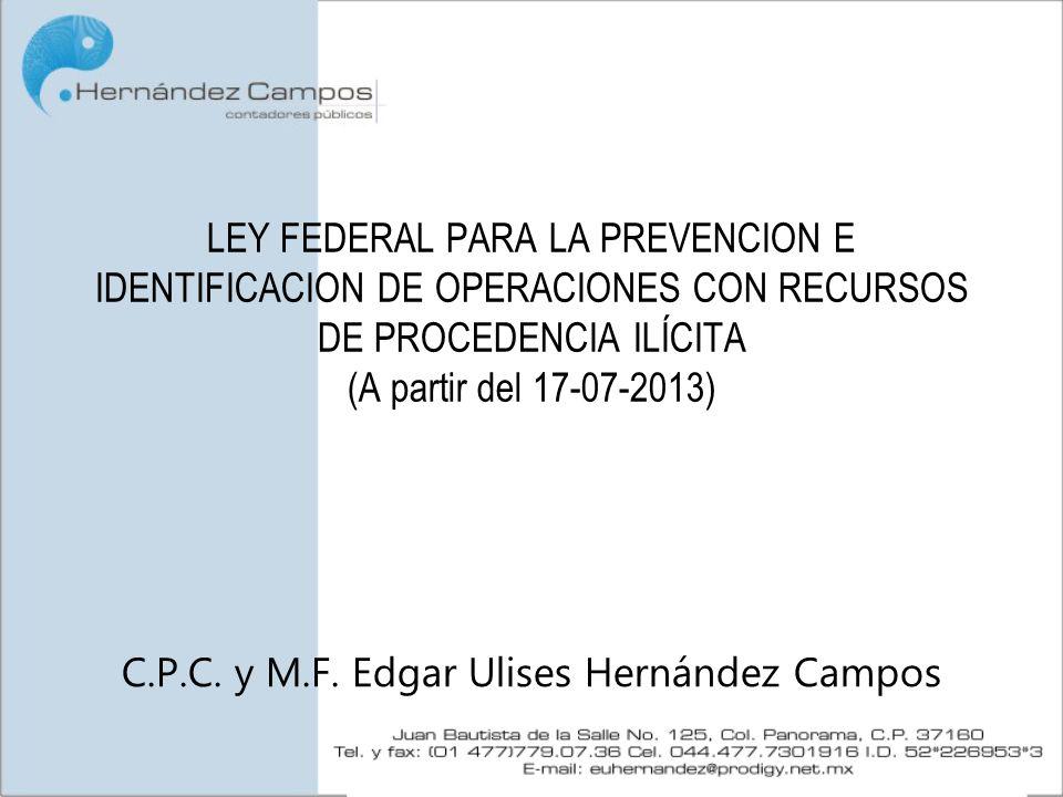 LEY FEDERAL PARA LA PREVENCION E IDENTIFICACION DE OPERACIONES CON RECURSOS DE PROCEDENCIA ILÍCITA (A partir del 17-07-2013) C.P.C. y M.F. Edgar Ulise