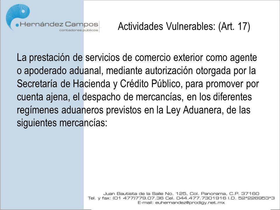 Actividades Vulnerables: (Art. 17) La prestación de servicios de comercio exterior como agente o apoderado aduanal, mediante autorización otorgada por