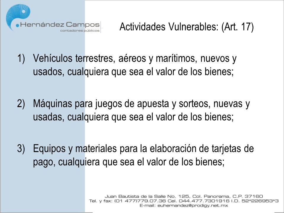 Actividades Vulnerables: (Art. 17) 1)Vehículos terrestres, aéreos y marítimos, nuevos y usados, cualquiera que sea el valor de los bienes; 2)Máquinas