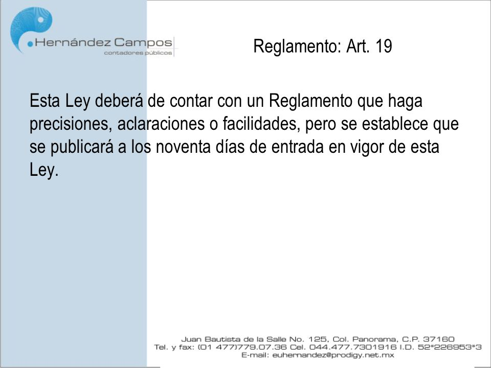 Reglamento: Art. 19 Esta Ley deberá de contar con un Reglamento que haga precisiones, aclaraciones o facilidades, pero se establece que se publicará a