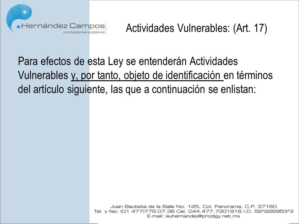 Actividades Vulnerables: (Art. 17) Para efectos de esta Ley se entenderán Actividades Vulnerables y, por tanto, objeto de identificación en términos d