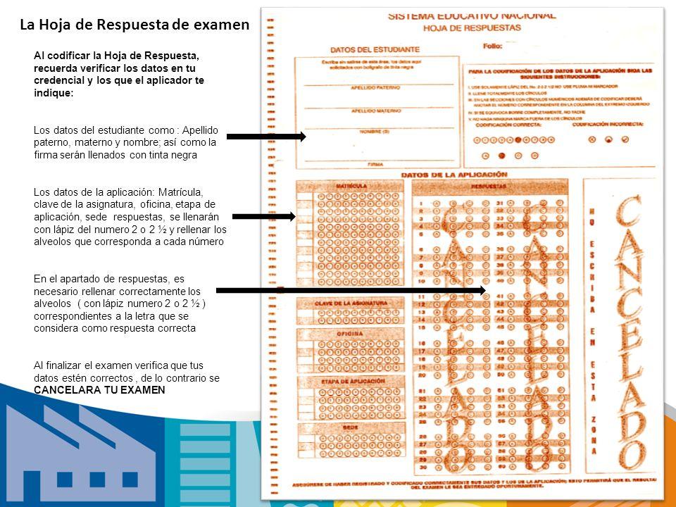 La Hoja de Respuesta de examen Al codificar la Hoja de Respuesta, recuerda verificar los datos en tu credencial y los que el aplicador te indique: Los