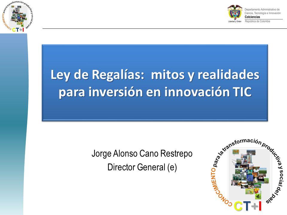 Ley de Regalías: mitos y realidades para inversión en innovación TIC Jorge Alonso Cano Restrepo Director General (e)