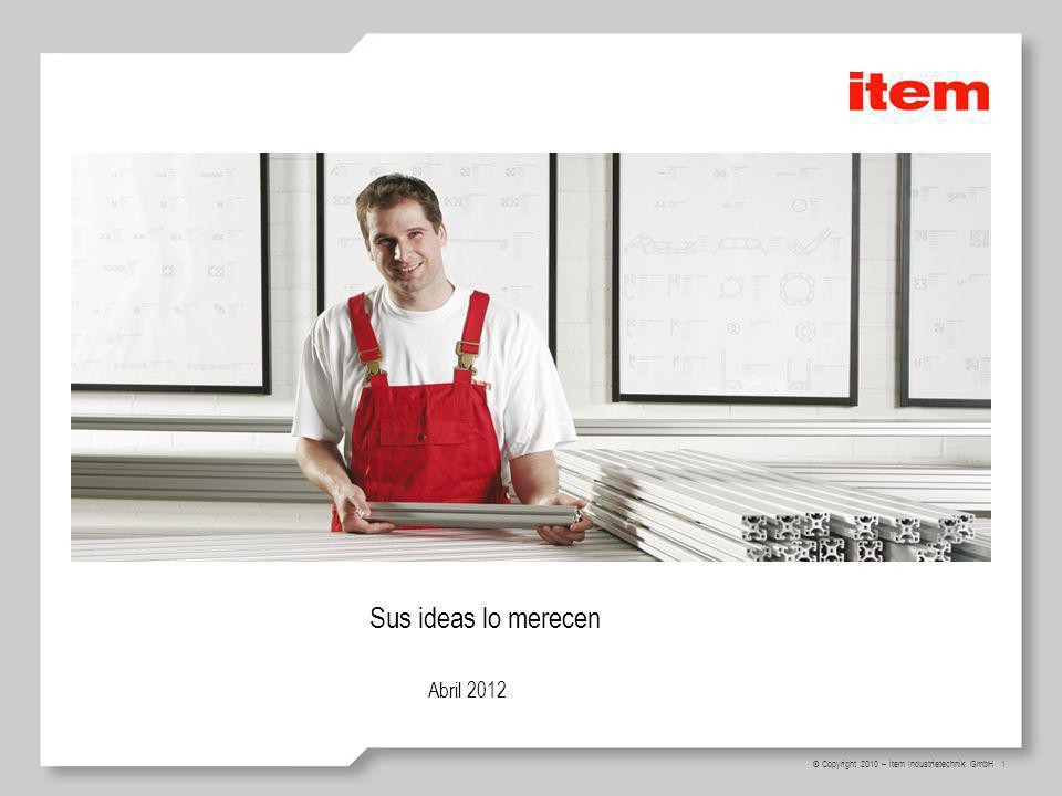 1 © Copyright 2010 – item Industrietechnik GmbH Sus ideas lo merecen Abril 2012 Welcome