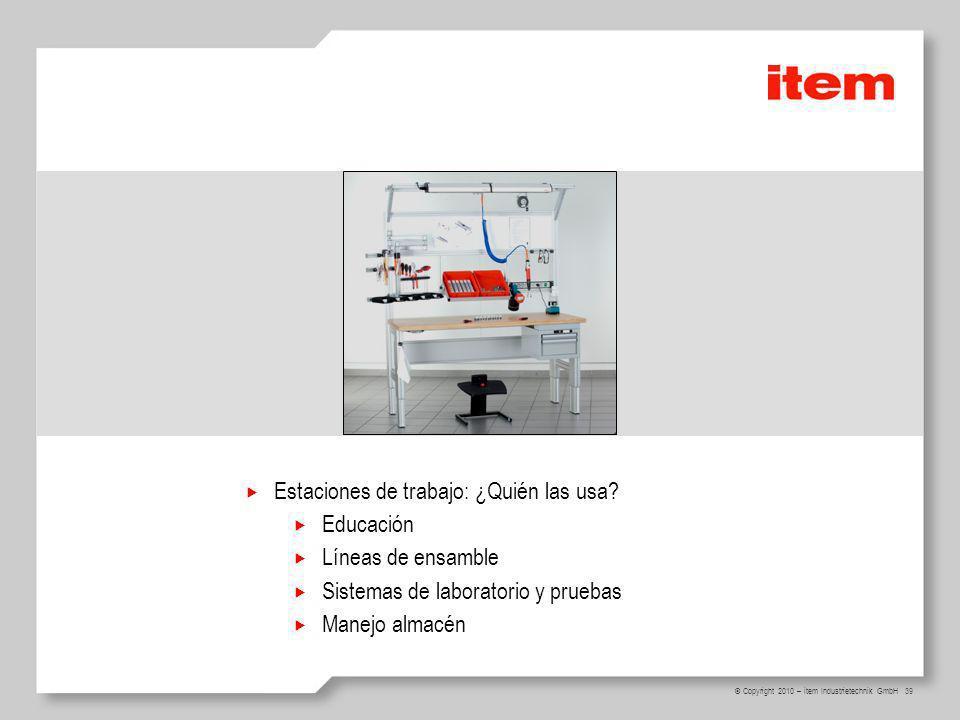 39 © Copyright 2010 – item Industrietechnik GmbH Estaciones de trabajo: ¿Quién las usa? Educación Líneas de ensamble Sistemas de laboratorio y pruebas