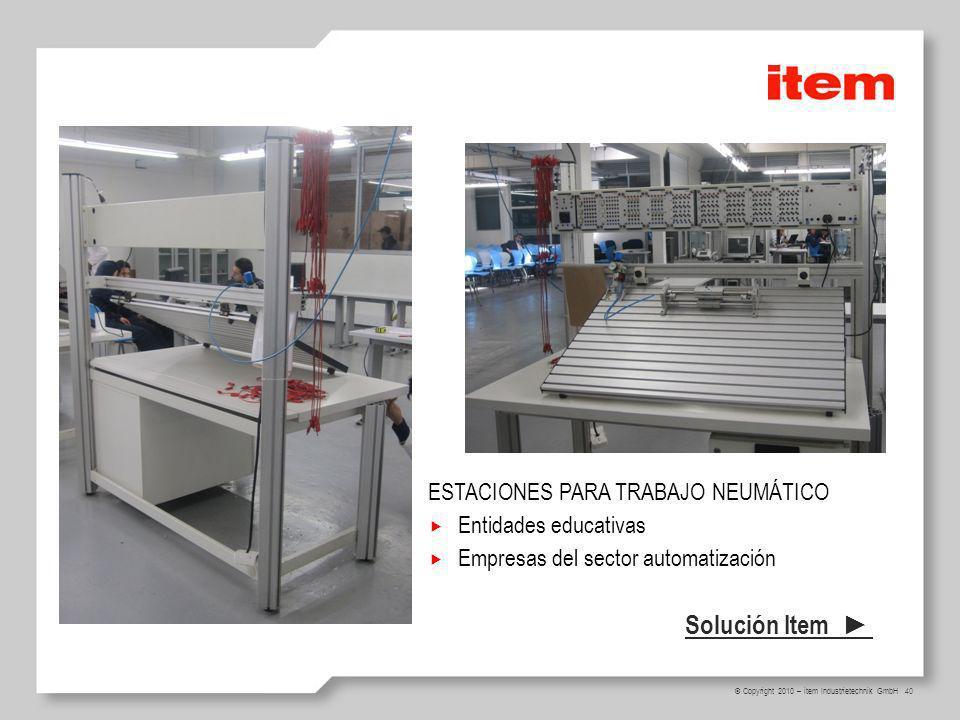 40 © Copyright 2010 – item Industrietechnik GmbH ESTACIONES PARA TRABAJO NEUMÁTICO Entidades educativas Empresas del sector automatización Solución Item
