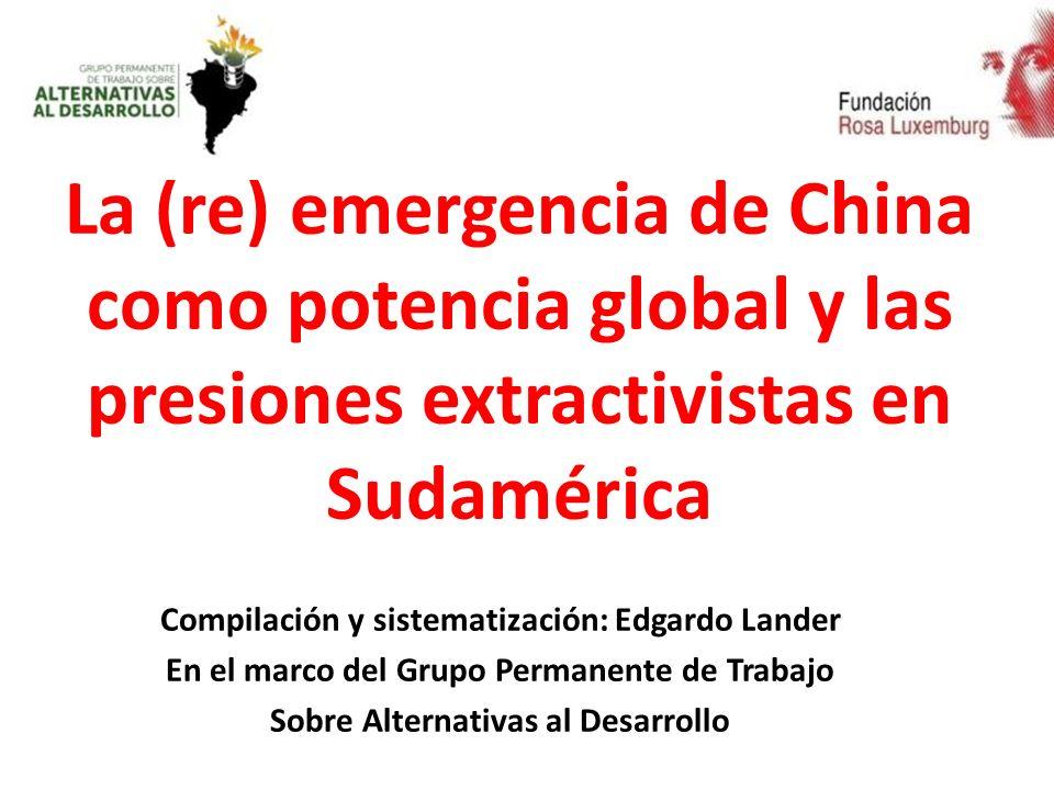 La (re) emergencia de China como potencia global y las presiones extractivistas en Sudamérica Compilación y sistematización: Edgardo Lander En el marco del Grupo Permanente de Trabajo Sobre Alternativas al Desarrollo