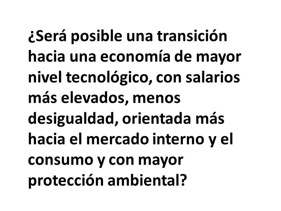 ¿Será posible una transición hacia una economía de mayor nivel tecnológico, con salarios más elevados, menos desigualdad, orientada más hacia el mercado interno y el consumo y con mayor protección ambiental?