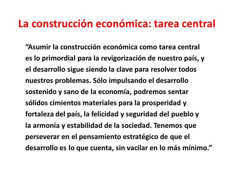 La construcción económica: tarea central Asumir la construcción económica como tarea central es lo primordial para la revigorización de nuestro país, y el desarrollo sigue siendo la clave para resolver todos nuestros problemas.