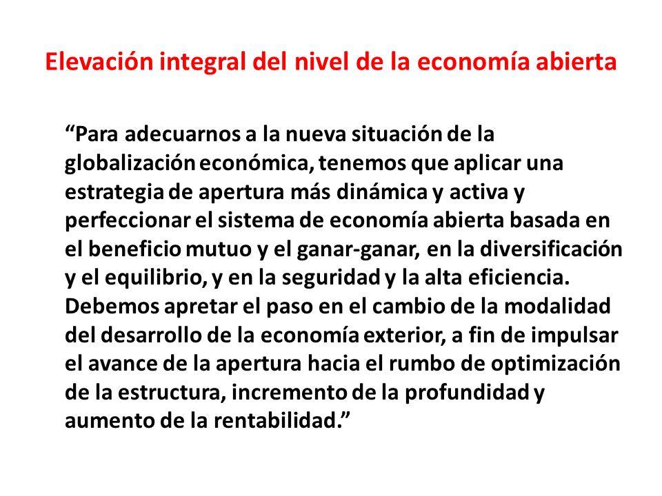 Elevación integral del nivel de la economía abierta Para adecuarnos a la nueva situación de la globalización económica, tenemos que aplicar una estrategia de apertura más dinámica y activa y perfeccionar el sistema de economía abierta basada en el beneficio mutuo y el ganar-ganar, en la diversificación y el equilibrio, y en la seguridad y la alta eficiencia.