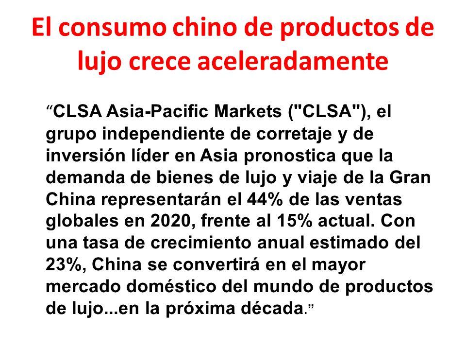 El consumo chino de productos de lujo crece aceleradamente CLSA Asia-Pacific Markets ( CLSA ), el grupo independiente de corretaje y de inversión líder en Asia pronostica que la demanda de bienes de lujo y viaje de la Gran China representarán el 44% de las ventas globales en 2020, frente al 15% actual.