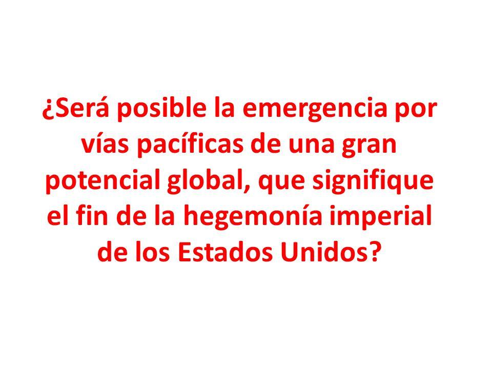 ¿Será posible la emergencia por vías pacíficas de una gran potencial global, que signifique el fin de la hegemonía imperial de los Estados Unidos?