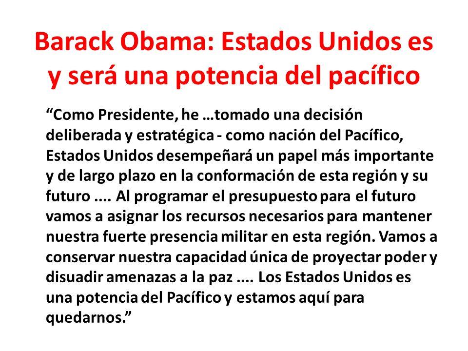 Barack Obama: Estados Unidos es y será una potencia del pacífico Como Presidente, he …tomado una decisión deliberada y estratégica - como nación del Pacífico, Estados Unidos desempeñará un papel más importante y de largo plazo en la conformación de esta región y su futuro....