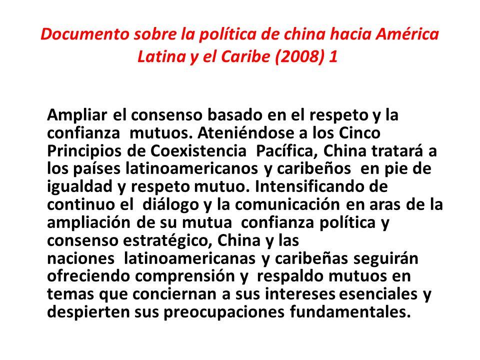Documento sobre la política de china hacia América Latina y el Caribe (2008) 1 Ampliar el consenso basado en el respeto y la confianza mutuos.