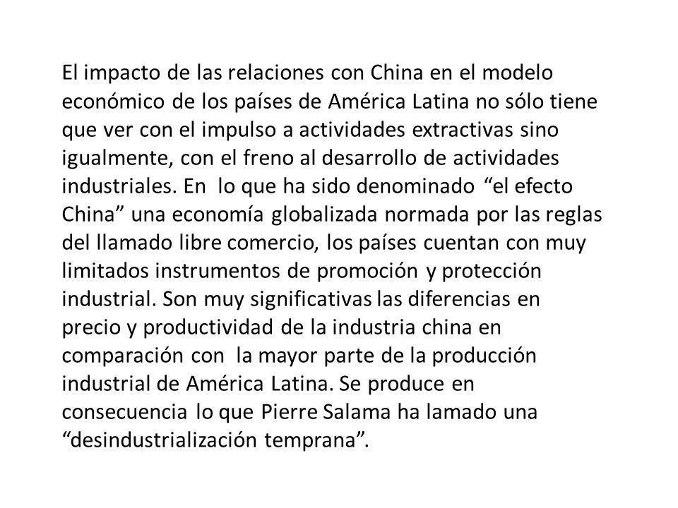 El impacto de las relaciones con China en el modelo económico de los países de América Latina no sólo tiene que ver con el impulso a actividades extractivas sino igualmente, con el freno al desarrollo de actividades industriales.