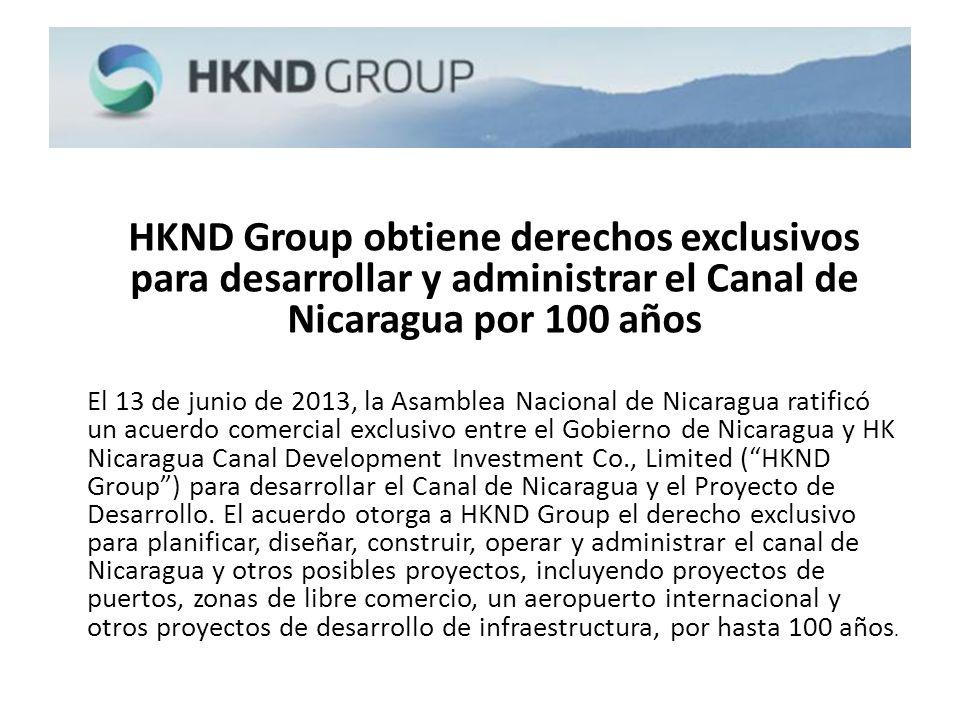 HKND Group obtiene derechos exclusivos para desarrollar y administrar el Canal de Nicaragua por 100 años El 13 de junio de 2013, la Asamblea Nacional de Nicaragua ratificó un acuerdo comercial exclusivo entre el Gobierno de Nicaragua y HK Nicaragua Canal Development Investment Co., Limited (HKND Group) para desarrollar el Canal de Nicaragua y el Proyecto de Desarrollo.