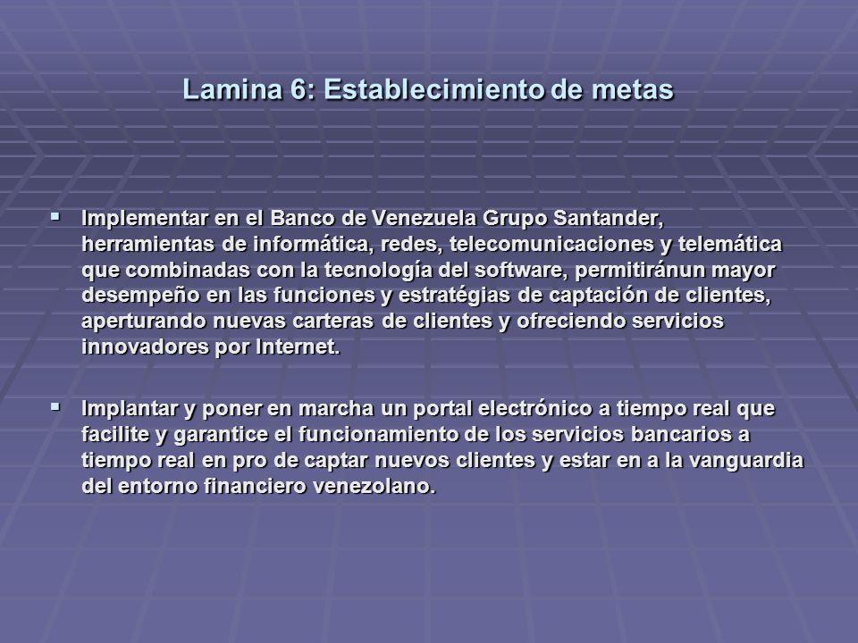 Lamina 6: Establecimiento de metas Implementar en el Banco de Venezuela Grupo Santander, herramientas de informática, redes, telecomunicaciones y telemática que combinadas con la tecnología del software, permitiránun mayor desempeño en las funciones y estratégias de captación de clientes, aperturando nuevas carteras de clientes y ofreciendo servicios innovadores por Internet.