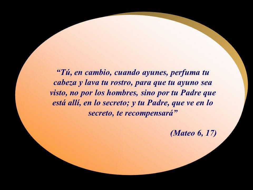 Tú, en cambio, cuando ayunes, perfuma tu cabeza y lava tu rostro, para que tu ayuno sea visto, no por los hombres, sino por tu Padre que está allí, en lo secreto; y tu Padre, que ve en lo secreto, te recompensará (Mateo 6, 17)