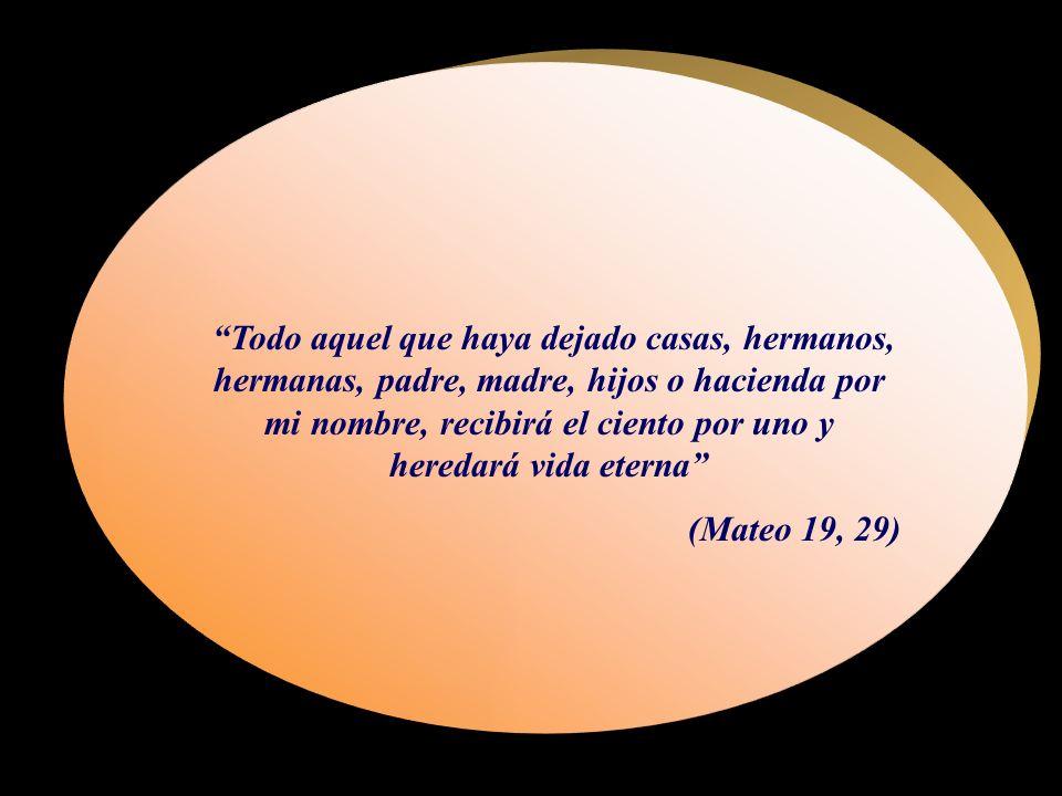 Todo aquel que haya dejado casas, hermanos, hermanas, padre, madre, hijos o hacienda por mi nombre, recibirá el ciento por uno y heredará vida eterna (Mateo 19, 29)