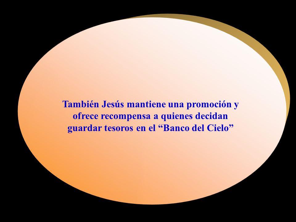 También Jesús mantiene una promoción y ofrece recompensa a quienes decidan guardar tesoros en el Banco del Cielo