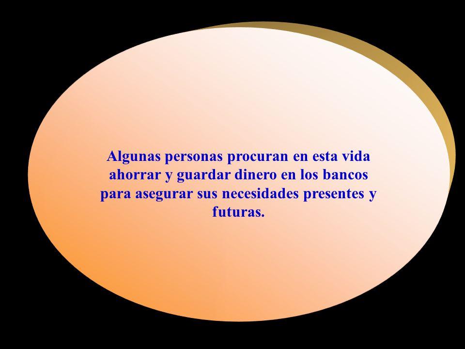 Algunas personas procuran en esta vida ahorrar y guardar dinero en los bancos para asegurar sus necesidades presentes y futuras.