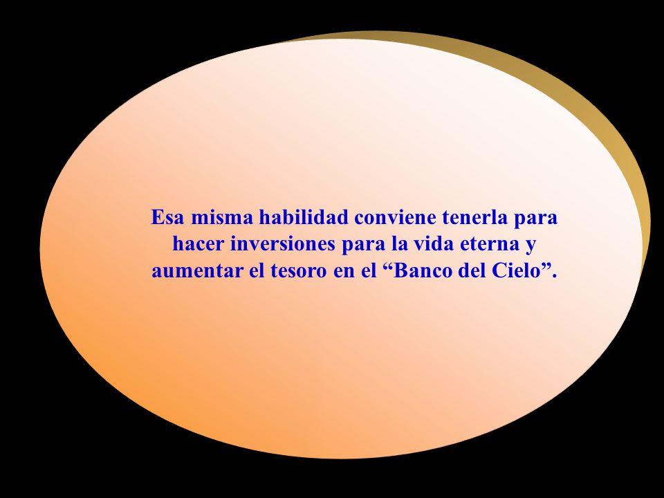 Esa misma habilidad conviene tenerla para hacer inversiones para la vida eterna y aumentar el tesoro en el Banco del Cielo.