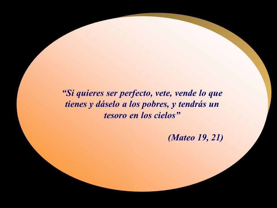 Si quieres ser perfecto, vete, vende lo que tienes y dáselo a los pobres, y tendrás un tesoro en los cielos (Mateo 19, 21)