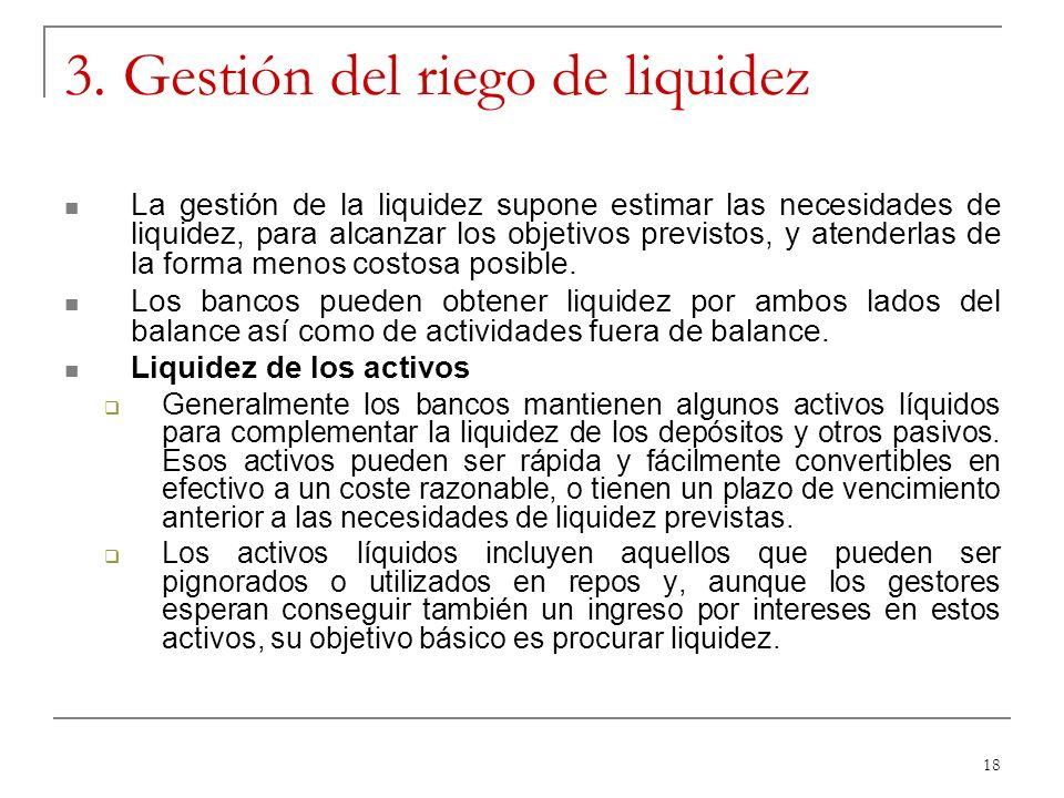 18 3. Gestión del riego de liquidez La gestión de la liquidez supone estimar las necesidades de liquidez, para alcanzar los objetivos previstos, y ate