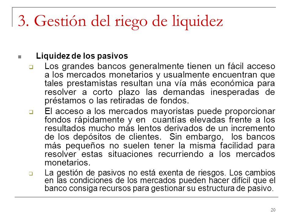 20 3. Gestión del riego de liquidez Liquidez de los pasivos Los grandes bancos generalmente tienen un fácil acceso a los mercados monetarios y usualme