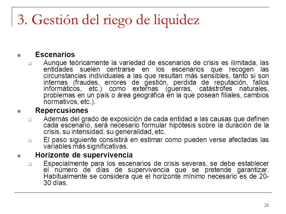 26 3. Gestión del riego de liquidez Escenarios Aunque teóricamente la variedad de escenarios de crisis es ilimitada, las entidades suelen centrarse en