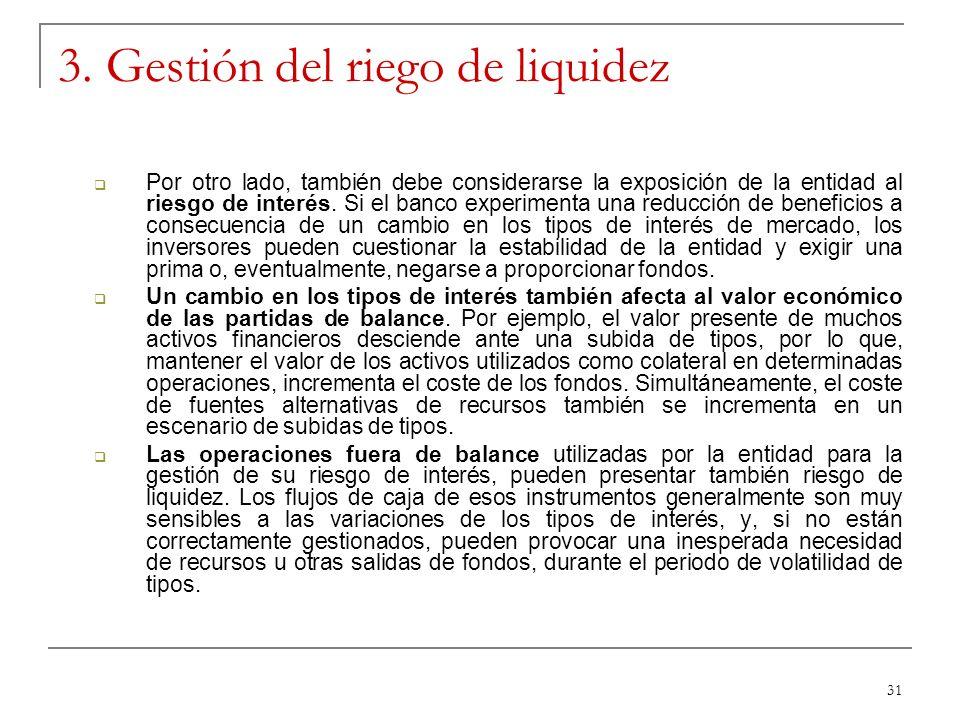 31 3. Gestión del riego de liquidez Por otro lado, también debe considerarse la exposición de la entidad al riesgo de interés. Si el banco experimenta