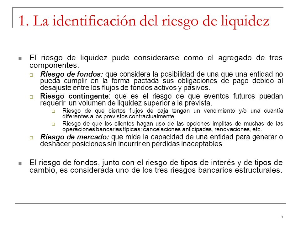 5 1. La identificación del riesgo de liquidez El riesgo de liquidez pude considerarse como el agregado de tres componentes: Riesgo de fondos: que cons