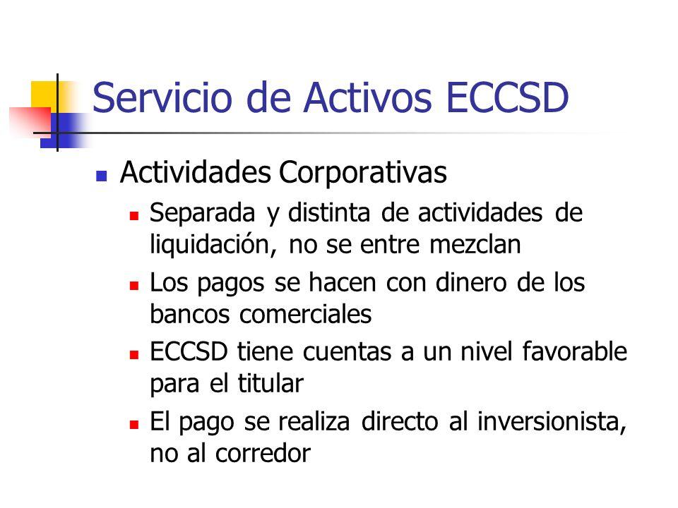 Servicio de Activos ECCSD Actividades Corporativas Separada y distinta de actividades de liquidación, no se entre mezclan Los pagos se hacen con dinero de los bancos comerciales ECCSD tiene cuentas a un nivel favorable para el titular El pago se realiza directo al inversionista, no al corredor