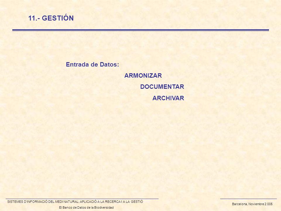 Barcelona, Noviembre 2.005 SISTEMES DINFORMACIÓ DEL MEDI NATURAL: APLICACIÓ A LA RECERCA I A LA GESTIÓ El Banco de Datos de la Biodiversidad 11.- GESTIÓN Entrada de Datos: ARMONIZAR DOCUMENTAR ARCHIVAR