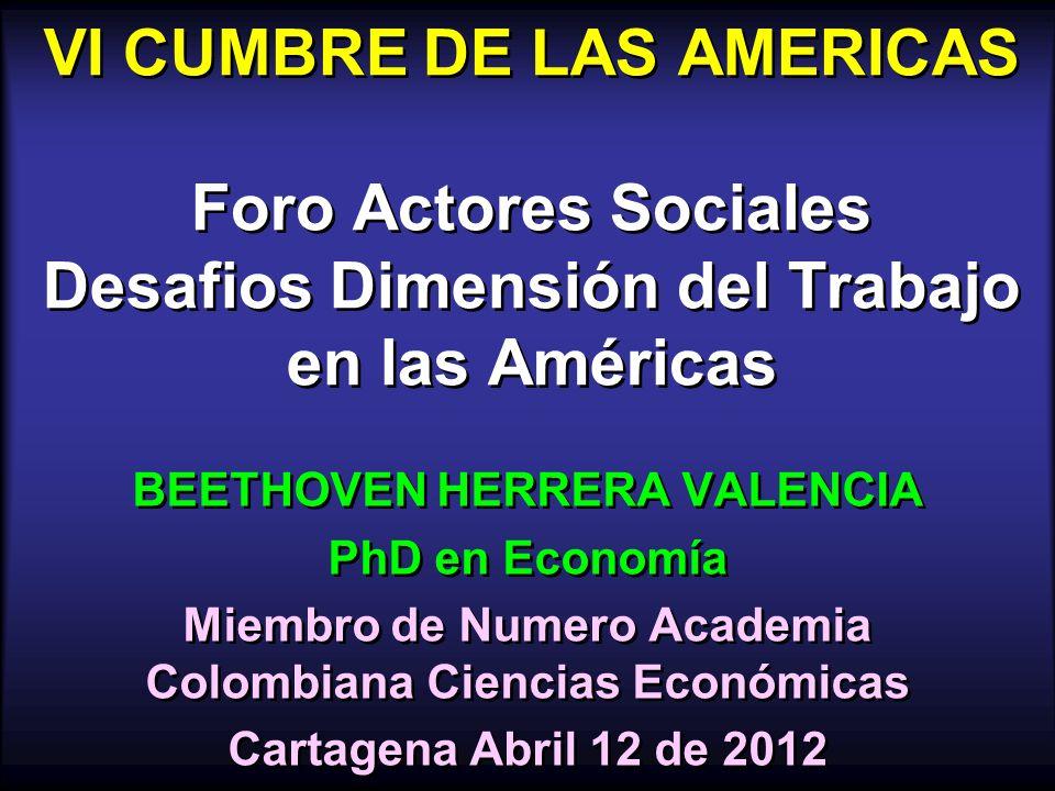 VI CUMBRE DE LAS AMERICAS Foro Actores Sociales Desafios Dimensión del Trabajo en las Américas BEETHOVEN HERRERA VALENCIA PhD en Economía Miembro de N