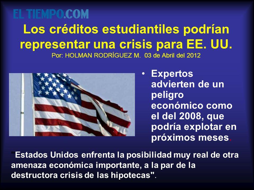 Los créditos estudiantiles podrían representar una crisis para EE. UU. Por: HOLMAN RODRÍGUEZ M. 03 de Abril del 2012 Expertos advierten de un peligro