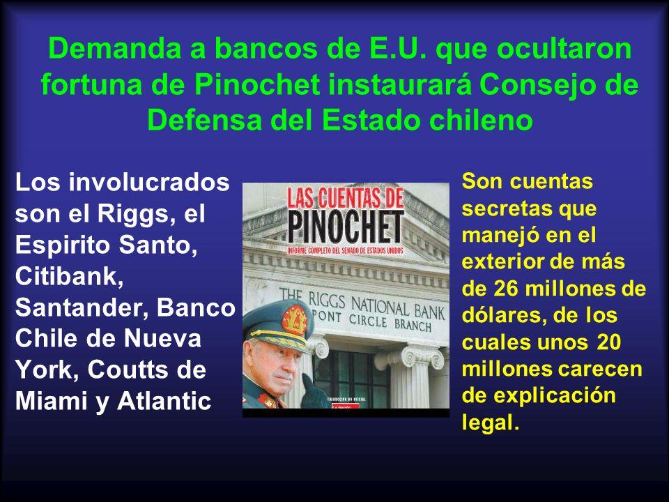 Demanda a bancos de E.U. que ocultaron fortuna de Pinochet instaurará Consejo de Defensa del Estado chileno Los involucrados son el Riggs, el Espirito
