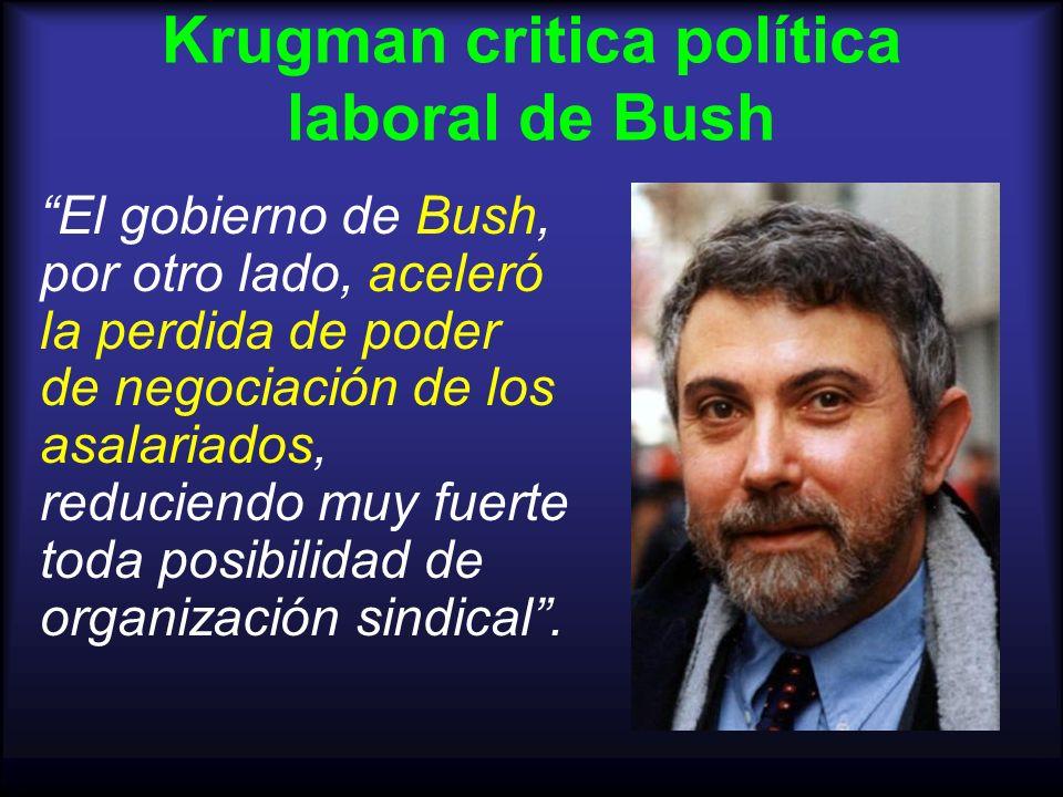 Krugman critica política laboral de Bush El gobierno de Bush, por otro lado, aceleró la perdida de poder de negociación de los asalariados, reduciendo