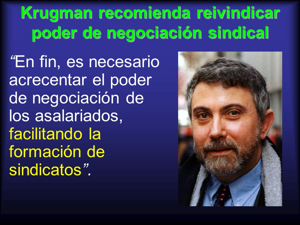 Krugman recomienda reivindicar poder de negociación sindical En fin, es necesario acrecentar el poder de negociación de los asalariados, facilitando l