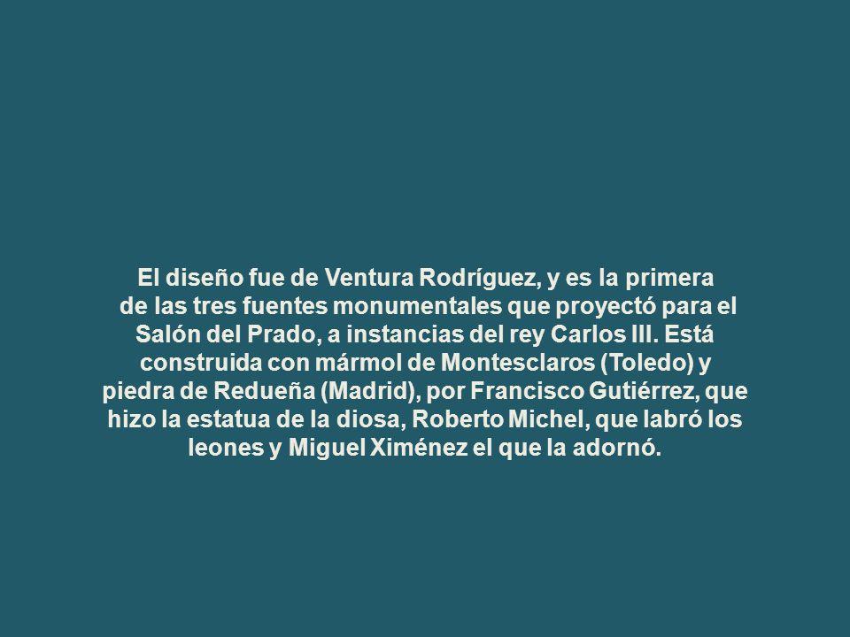 El diseño fue de Ventura Rodríguez, y es la primera de las tres fuentes monumentales que proyectó para el Salón del Prado, a instancias del rey Carlos III.