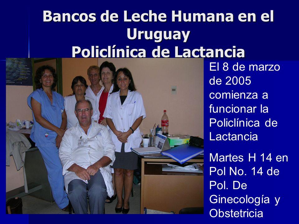 Bancos de Leche Humana en el Uruguay Policlínica de Lactancia El 8 de marzo de 2005 comienza a funcionar la Policlínica de Lactancia Martes H 14 en Pol No.